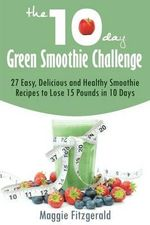 The 10-Day Green Smoothie Challenge : 27 Easy, Delicious and Healthy Smoothie Recipes to Lose 15 Pounds in 10 Days - Maggie Fitzgerald