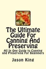 The Ultimate Guide for Canning and Preserving : All in One Guide to Canning and Preserving for Beginners - Jason King