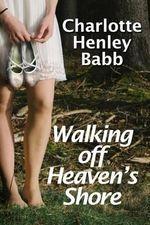 Walking Off Heaven's Shore : Ten-Piece Bucket of Southern Fried Fiction - Charlotte Henley Babb