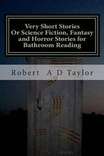 Very Short Stories : Or Science Fiction, Fantasy and Horror Stories for Bathroom Reading - MR Robert a D Taylor