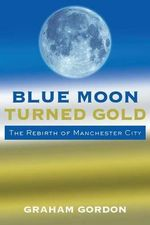 Blue Moon Turned Gold : The Rebirth of Manchester City - Graham Gordon