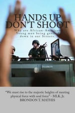 Hands Up Don't Shoot : Why Are African-American Young Men Being Gunned Down in Our Streets. - Brondon T Mathis