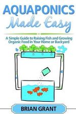 Aquaponics Made Easy : A Simple and Easy Guide to Raising Fish and Growing Food Organically in Your Home or Backyard - Brian Grant