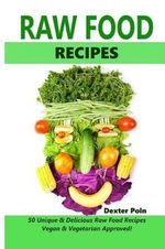 Raw Food Recipes - 50 Unique and Delicious Raw Food Recipes : Vegan and Vegetarian Approved! - Dexter Poin