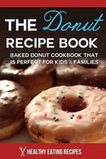 The Donut Recipe Book : Baked Donut Cookbook That Is Perfect for Kids & Families - Healthy Eating Recipes