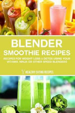 Blender Smoothie Recipes : Recipes for Weight Loss & Detox Using Your Vitamix, Ninja or Other Speed Blenders - Healthy Eating Recipes