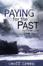 Paying for the Past : My True Life Crime Story - Geoff Green