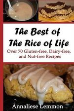 The Best of the Rice of Life : Over 70 Gluten-Free, Dairy-Free, and Nut-Free Recipes - Annaliese Lemmon