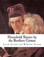 Household Stories by the Brothers Grimm - Jacob Ludwig Carl Grimm