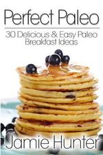 Perfect Paleo : 30 Delicious & Easy Paleo Breakfast Ideas - Jamie Hunter