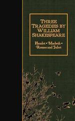 Three Tragedies by William Shakespeare : Hamlet, Macbeth, Romeo and Juliet - William Shakespeare