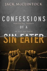 Confessions of a Sin Eater : Practicing Therapy in Hell on Earth - MR Jack McClintock
