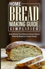 Home Bread Making Guide Simplified : Everything You Need to Know about Making Bread at Home Easily! - Maple Tree Books