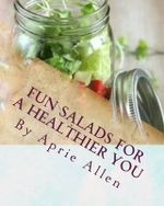 Fun Salads for a Healthier You : Giving Your Body What It Deserves - Aprie Allen
