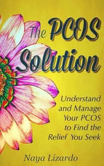 The Pcos Solution : Understand and Manage Your Pcos to Find the Relief You Seek - Naya Lizardo