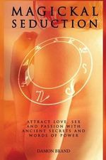 Magickal Seduction : Attract Love, Sex and Passion with Ancient Secrets and Words of Power - Damon Brand