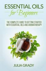 Essential Oils for Beginners : The Complete Guide to Getting Started with Essential Oils and Aromatherapy - Julia Grady
