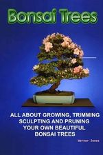 Bonsai Trees : All about Growing, Trimming, Sculpting and Pruning Beautiful Bonsai Trees - Werner Jones