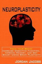 Neuroplasticity : Train Your Brain! Increase Cognitive Function, Improve Memory, and Get Smart Using Brain Plasticity - Jordan Jacobs