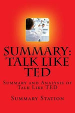 Talk Like Ted : Summary and Analysis of Talk Like Ted: 9 Public-Speaking Secrets of the World's Top Minds - Summary Station