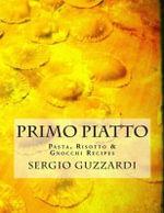 Primo Piatto : Pasta, Risotto & Gnocchi Recipes - Sergio Guzzardi