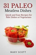 31 Paleo Meatless Dishes : Quick and Easy Recipes for Side Dishes or Vegetarians - Mary R Scott