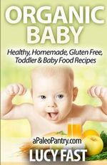 Organic Baby : Healthy, Homemade, Gluten Free, Toddler & Baby Food Recipes - Lucy Fast
