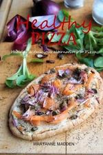 Healthy Pizza : Skinny Pizza Recipes with a Healthy Twist - Maryanne Madden