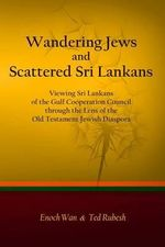 Wandering Jews and Scattered Sri Lankans : Viewing Sri Lankans of the Gulf Cooperation Council Through the Lens of the Old Testament Jewish Diaspora - Enoch Wan