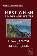 First Welsh Reader and Writer : Being Exercises in Welsh, Based on Anwyl's Welsh Grammar - Edward Anwyl