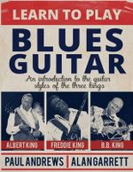 Learn to Play Blues Guitar : An Introduction to the Guitar Styles of the Three Kings - Alan Garrett
