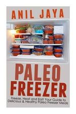 Paleo Freezer : Freeze, Heat and Eat! Your Guide to Delicious and Healthy Paleo Freezer Meals - Anil Jaya