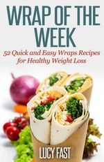 Wrap of the Week : 52 Quick and Easy Wraps Recipes for Healthy Weight Loss - Lucy Fast