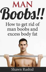 Man Boobs!! How to Get Rid of Man Boobs and Excess Body Fat - Shawn Rashid