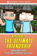 Minecraft : The Ultimate Friendship: A Minecraft Novel (Steve and Herobrine Series #1) - Minecraft Novel Books