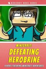 Minecraft : Defeating Herobrine: A Novel Featuring Minecraft Adventures - Minecraft Novel Books