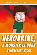 Herobrine, a Monster Is Born : A Minecraft Story - Minecraft Novel Books