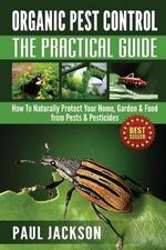 Organic Pest Control the Practical Guide : How to Naturally Protect Your Home, Garden & Food from Pests & Pesticides - Professor Paul Jackson, Etc