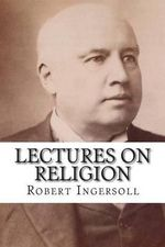 Lectures on Religion - Robert Ingersoll