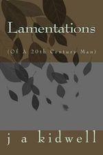 Lamentations : (Of a 20th Century Man) - J a Kidwell