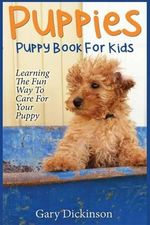 Puppies : Puppy Book for Kids!: Learning the Fun Way to Love & Care for Your First Dog - Gary Dickinson