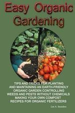 Easy Organic Gardening : Tips and Tricks for Planting and Maintaining an Earth-Friendly Organic Garden Controlling Weeds and Pests Without Chem - Lee a Saunders
