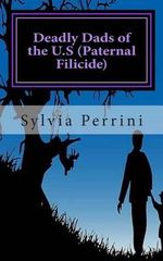 Deadly Dads of the U.S (Paternal Filicide) : Paternal Filicide - Sylvia Perrini