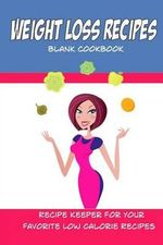 Weight Loss Recipes Blank Cookbook : Create Your Own Cookbook for Your Favorite Low Calorie Recipes - Debbie Miller