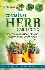 Container Herb Gardening : How to Plant, Grow, Dry and Preserve Herbs Organically - Teacher of History David Stone
