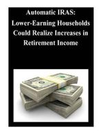 Automatic Iras : Lower-Earning Households Could Realize Increases in Retirement Income - United States Government Accountability