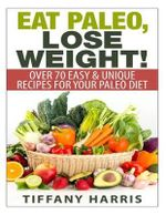 Eat Paleo, Lose Weight! : 70 Easy & Unique Recipes for Your Paleo Diet - Tiffany Harris