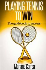 Playing Tennis to Win : The Guidebook to Success - Mariana Correa