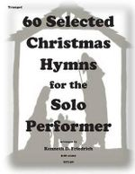 60 Selected Christmas Hymns for the Solo Performer-Trumpet Version - Kenneth D Friedrich
