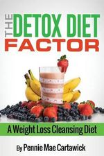 The Detox Diet Factor : A Weight Loss Cleansing Diet - Pennie Mae Cartawick
